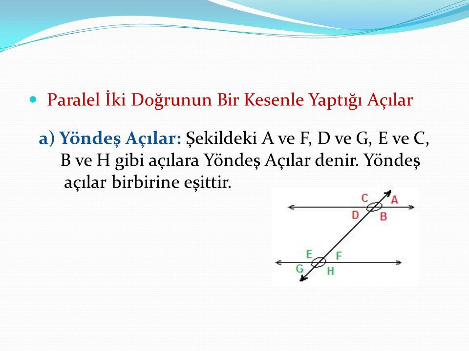 Paralel İki Doğrunun Bir Kesenle Yaptığı Açılar a) Yöndeş Açılar: Şekildeki A ve F, D ve G, E ve C, B ve H gibi açılara Yöndeş Açılar denir. Yöndeş aç