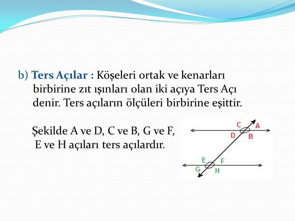 b) Ters Açılar : Köşeleri ortak ve kenarları birbirine zıt ışınları olan iki açıya Ters Açı denir. Ters açıların ölçüleri birbirine eşittir. Şekilde A