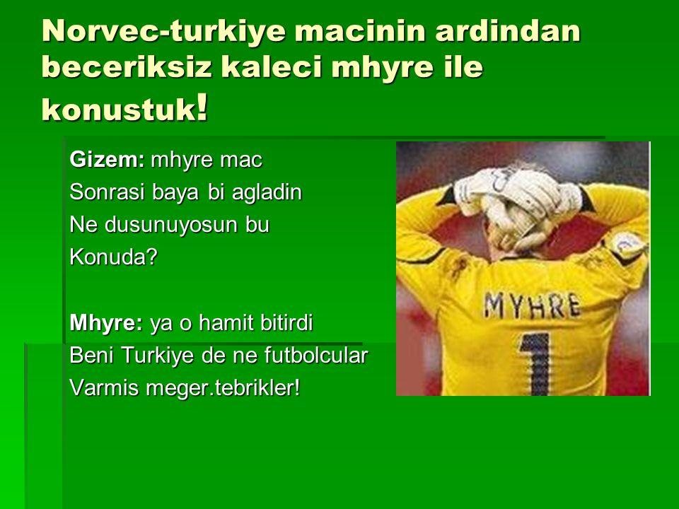 Norvec-turkiye macinin ardindan beceriksiz kaleci mhyre ile konustuk .