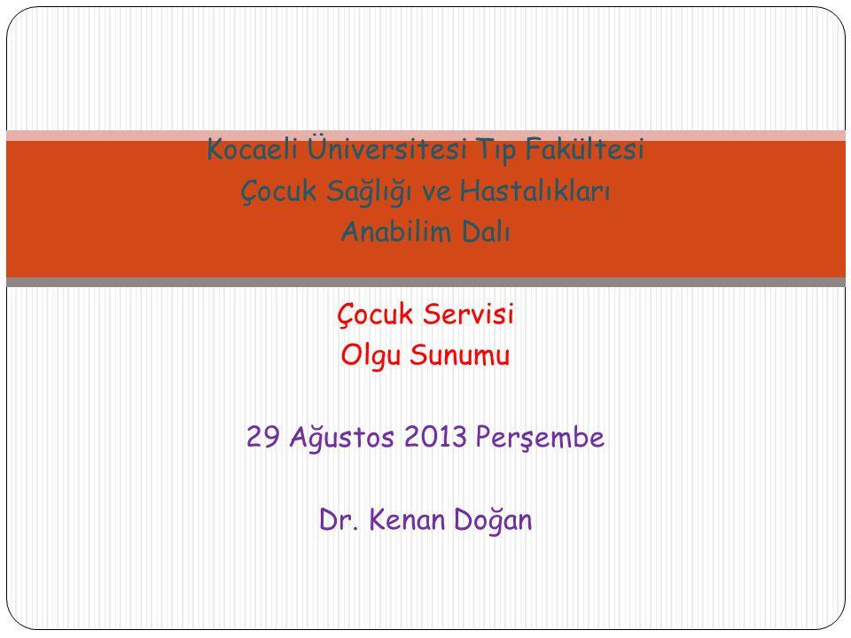 Kocaeli Üniversitesi Tıp Fakültesi Çocuk Sağlığı ve Hastalıkları Anabilim Dalı Çocuk Servisi Olgu Sunumu 29 Ağustos 2013 Perşembe Dr. Kenan Doğan