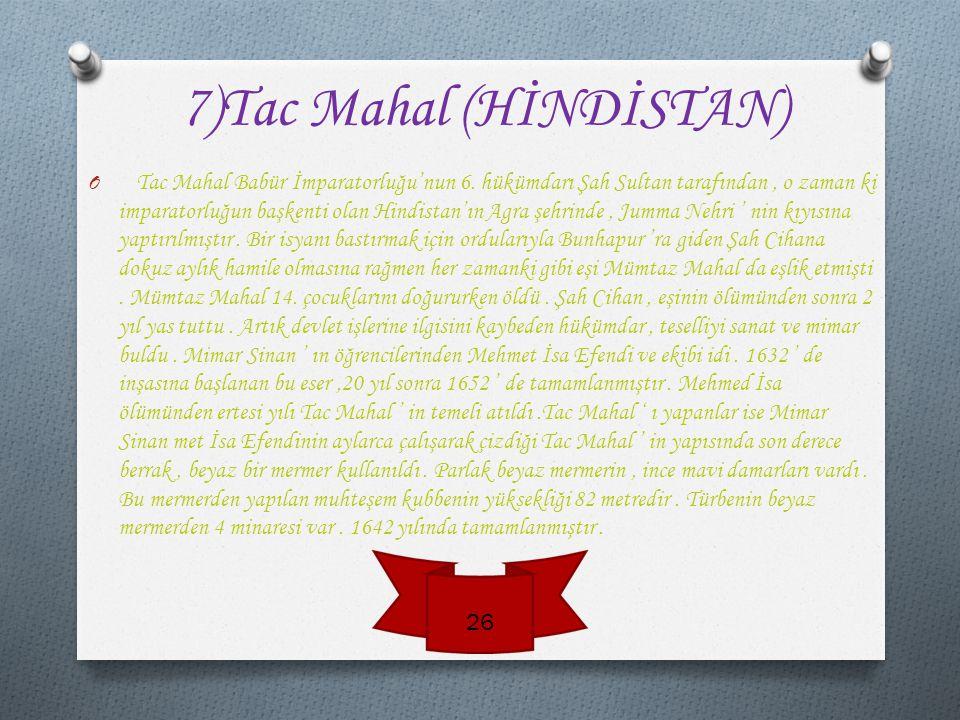 7)Tac Mahal (HİNDİSTAN) O T ac Mahal Babür İmparatorluğu'nun 6.