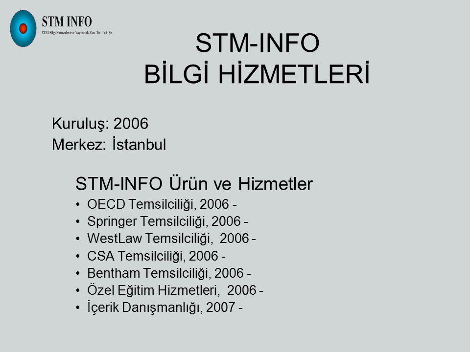 STM-INFO BİLGİ HİZMETLERİ Kuruluş: 2006 Merkez: İstanbul STM-INFO Ürün ve Hizmetler OECD Temsilciliği, 2006 - Springer Temsilciliği, 2006 - WestLaw Temsilciliği, 2006 - CSA Temsilciliği, 2006 - Bentham Temsilciliği, 2006 - Özel Eğitim Hizmetleri, 2006 - İçerik Danışmanlığı, 2007 -