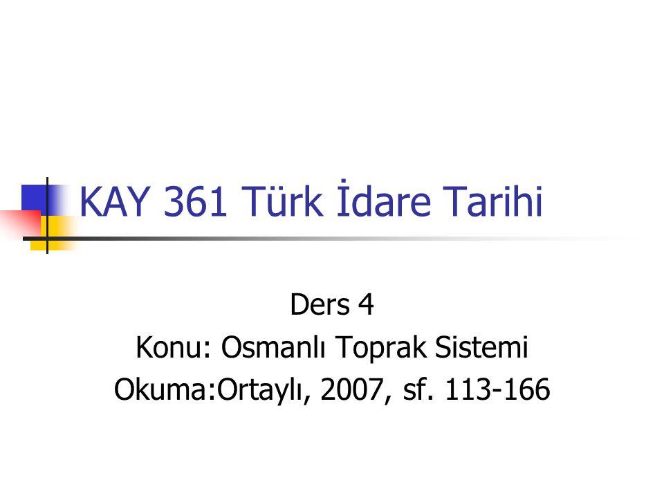 KAY 361 Türk İdare Tarihi Ders 4 Konu: Osmanlı Toprak Sistemi Okuma:Ortaylı, 2007, sf. 113-166