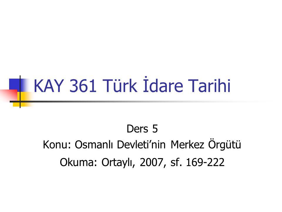 KAY 361 Türk İdare Tarihi Ders 5 Konu: Osmanlı Devleti'nin Merkez Örgütü Okuma: Ortaylı, 2007, sf.