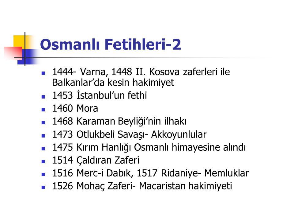 Osmanlı Fetihleri-2 1444- Varna, 1448 II. Kosova zaferleri ile Balkanlar'da kesin hakimiyet 1453 İstanbul'un fethi 1460 Mora 1468 Karaman Beyliği'nin
