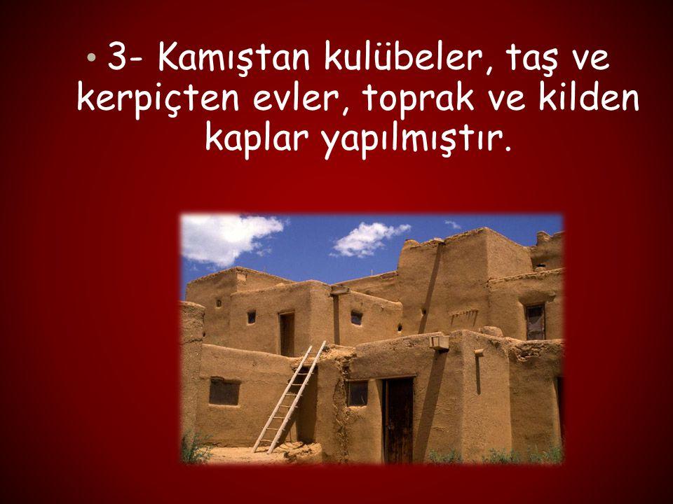 3- Kamıştan kulübeler, taş ve kerpiçten evler, toprak ve kilden kaplar yapılmıştır.