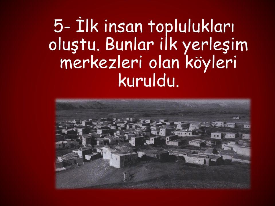 5- İlk insan toplulukları oluştu. Bunlar ilk yerleşim merkezleri olan köyleri kuruldu.