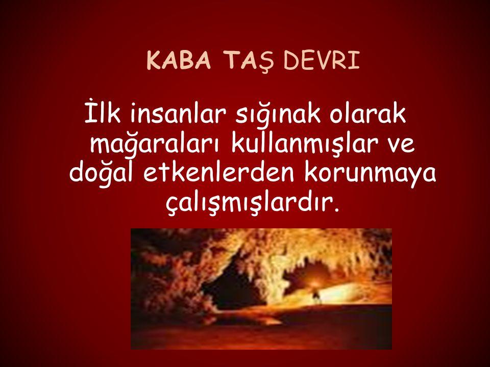 KABA TAŞ DEVRI İlk insanlar sığınak olarak mağaraları kullanmışlar ve doğal etkenlerden korunmaya çalışmışlardır.