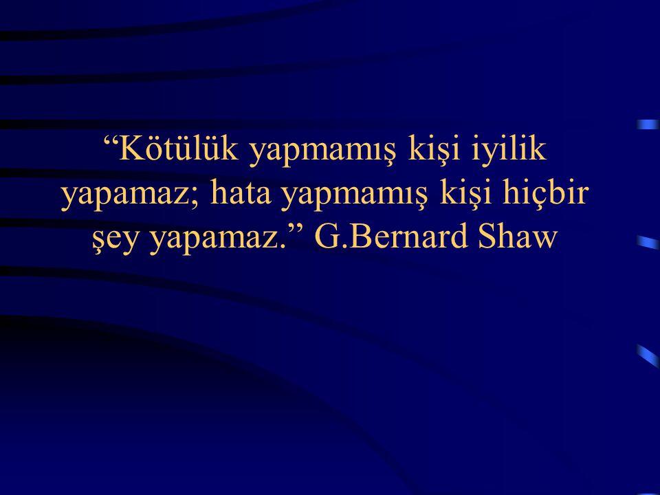 """""""Kötülük yapmamış kişi iyilik yapamaz; hata yapmamış kişi hiçbir şey yapamaz."""" G.Bernard Shaw"""