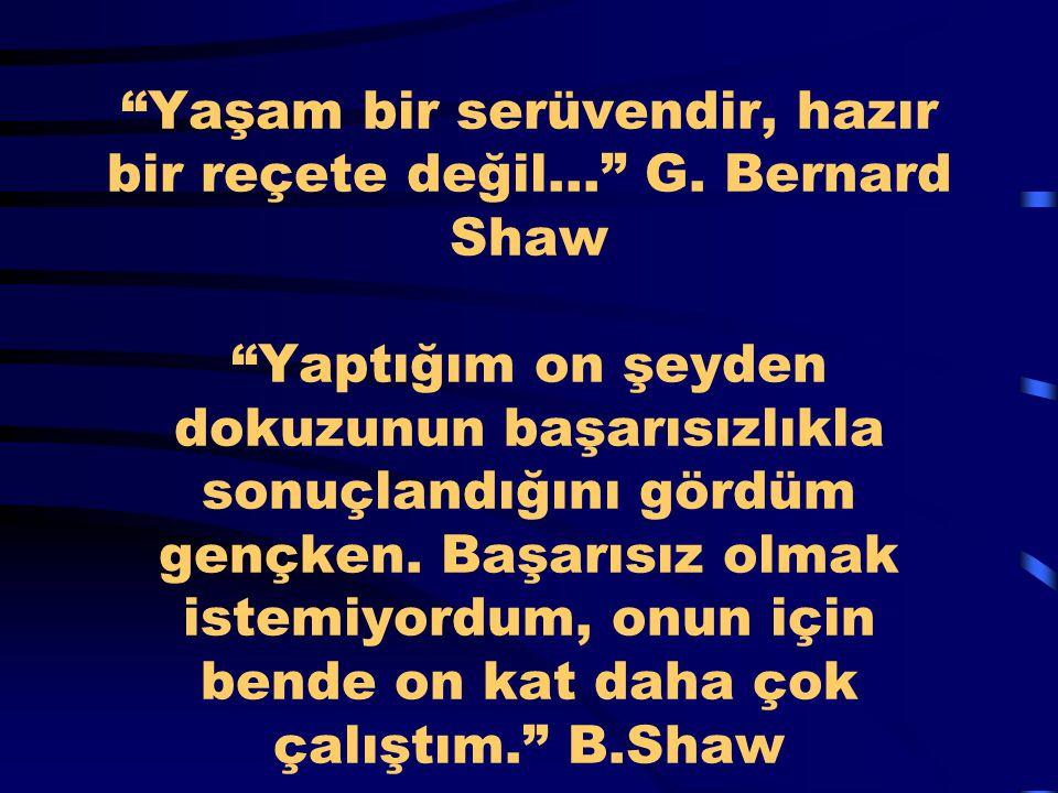 """""""Yaşam bir serüvendir, hazır bir reçete değil..."""" G. Bernard Shaw """"Yaptığım on şeyden dokuzunun başarısızlıkla sonuçlandığını gördüm gençken. Başarısı"""