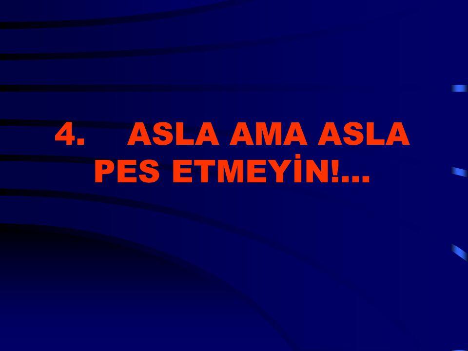 4. ASLA AMA ASLA PES ETMEYİN!...