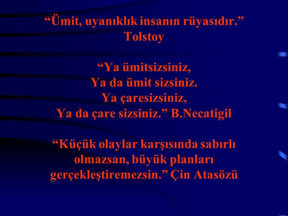 """""""Ümit, uyanıklık insanın rüyasıdır."""" Tolstoy """"Ya ümitsizsiniz, Ya da ümit sizsiniz. Ya çaresizsiniz, Ya da çare sizsiniz."""" B.Necatigil """"Küçük olaylar"""