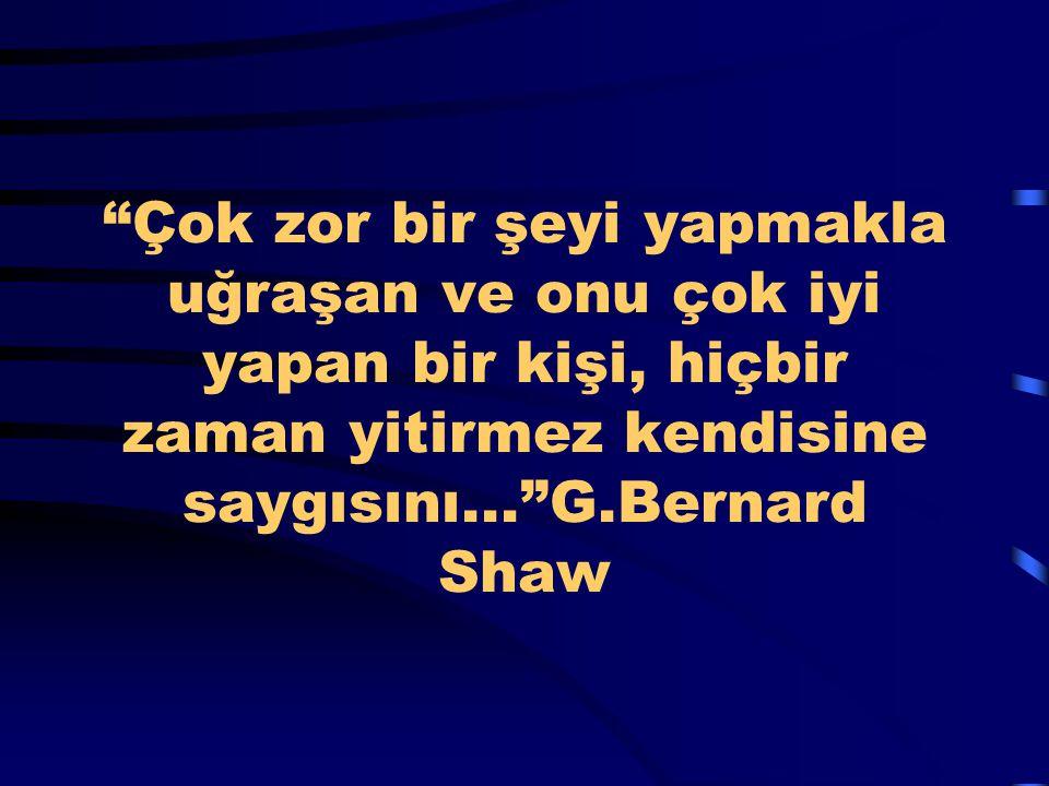 """""""Çok zor bir şeyi yapmakla uğraşan ve onu çok iyi yapan bir kişi, hiçbir zaman yitirmez kendisine saygısını...""""G.Bernard Shaw"""