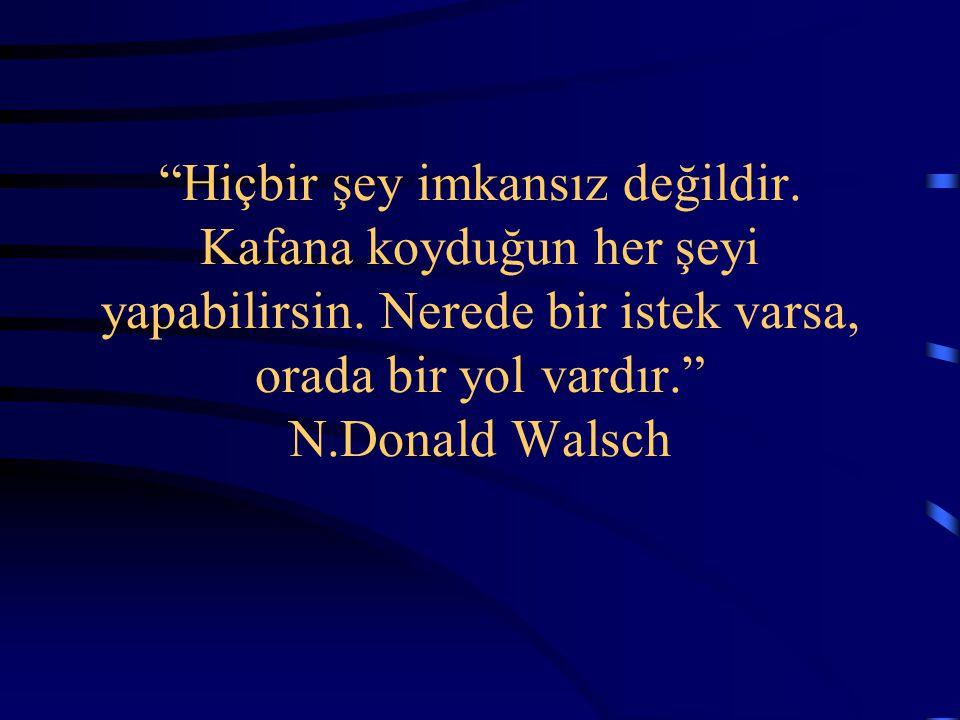 """""""Hiçbir şey imkansız değildir. Kafana koyduğun her şeyi yapabilirsin. Nerede bir istek varsa, orada bir yol vardır."""" N.Donald Walsch"""