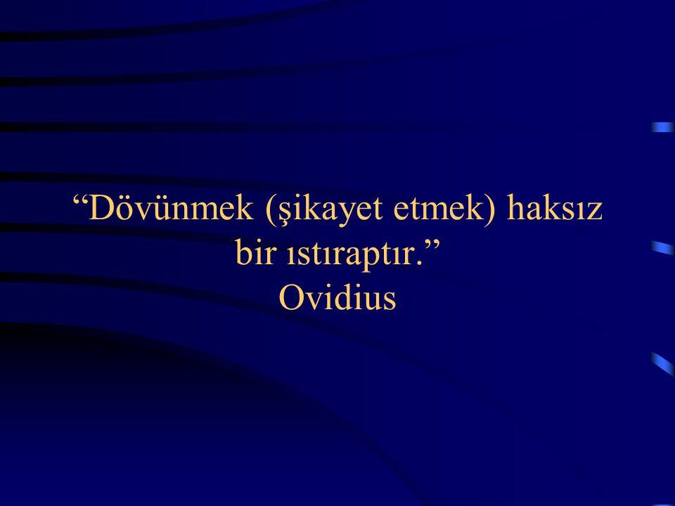 """""""Dövünmek (şikayet etmek) haksız bir ıstıraptır."""" Ovidius"""