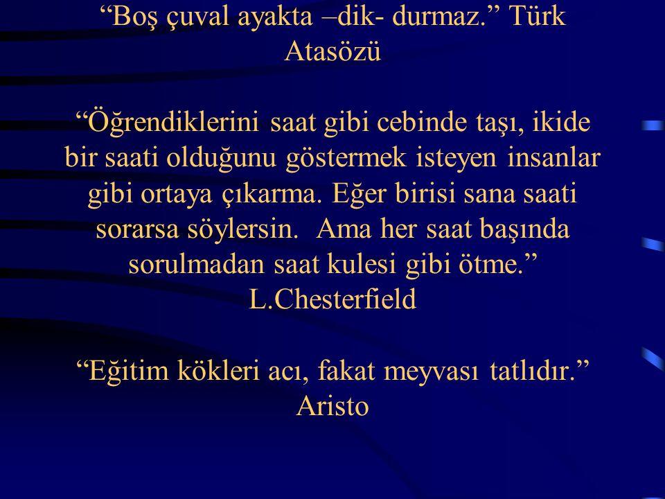 """""""Boş çuval ayakta –dik- durmaz."""" Türk Atasözü """"Öğrendiklerini saat gibi cebinde taşı, ikide bir saati olduğunu göstermek isteyen insanlar gibi ortaya"""