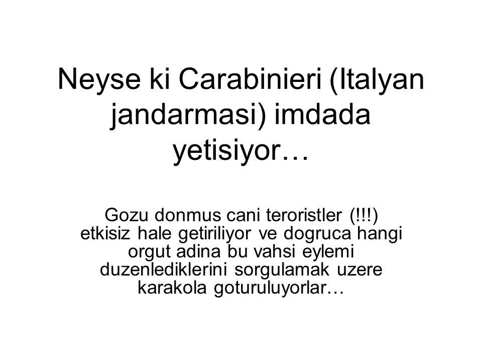 Neyse ki Carabinieri (Italyan jandarmasi) imdada yetisiyor… Gozu donmus cani teroristler (!!!) etkisiz hale getiriliyor ve dogruca hangi orgut adina b
