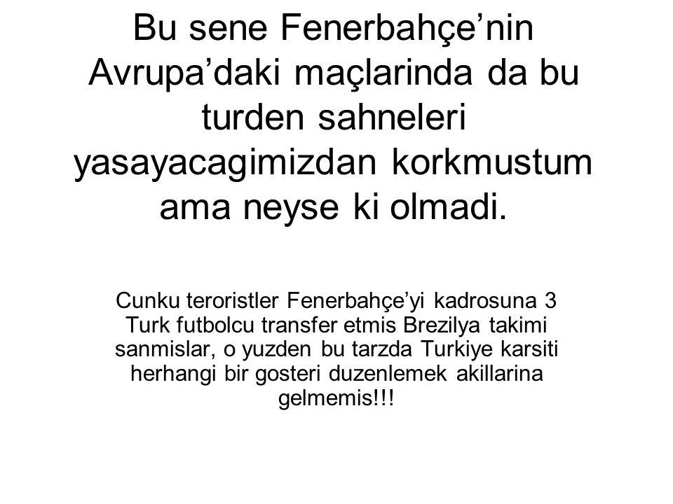 Bu sene Fenerbahçe'nin Avrupa'daki maçlarinda da bu turden sahneleri yasayacagimizdan korkmustum ama neyse ki olmadi. Cunku teroristler Fenerbahçe'yi