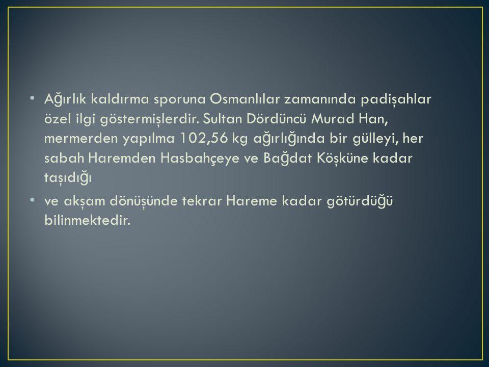 A ğ ırlık kaldırma sporuna Osmanlılar zamanında padişahlar özel ilgi göstermişlerdir.