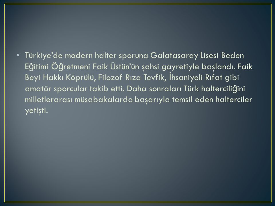 Türkiye'de modern halter sporuna Galatasaray Lisesi Beden E ğ itimi Ö ğ retmeni Faik Üstün'ün şahsi gayretiyle başlandı.