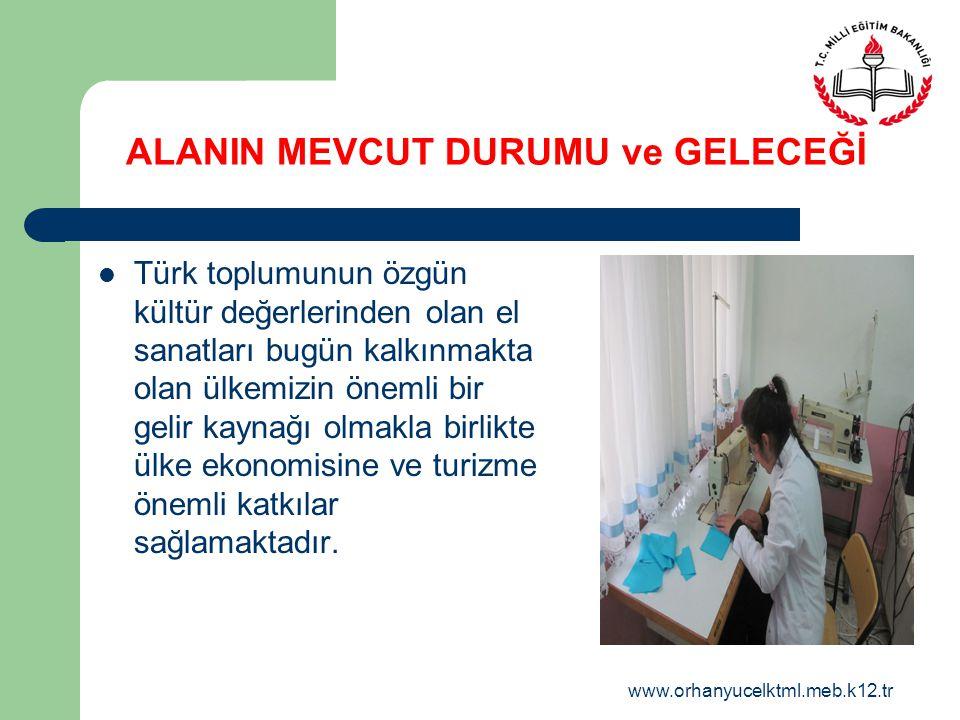 www.orhanyucelktml.meb.k12.tr ALANIN MEVCUT DURUMU ve GELECEĞİ Türk toplumunun özgün kültür değerlerinden olan el sanatları bugün kalkınmakta olan ülk
