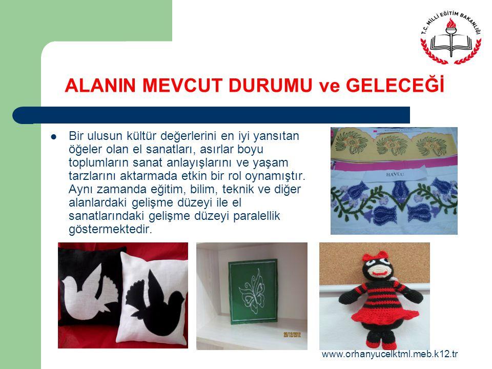 www.orhanyucelktml.meb.k12.tr ALANIN MEVCUT DURUMU ve GELECEĞİ Bir ulusun kültür değerlerini en iyi yansıtan öğeler olan el sanatları, asırlar boyu to