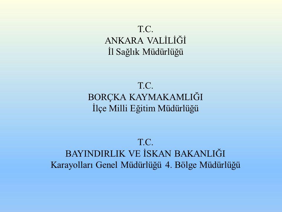 T.C. ANKARA VALİLİĞİ İl Sağlık Müdürlüğü T.C. BORÇKA KAYMAKAMLIĞI İlçe Milli Eğitim Müdürlüğü T.C. BAYINDIRLIK VE İSKAN BAKANLIĞI Karayolları Genel Mü