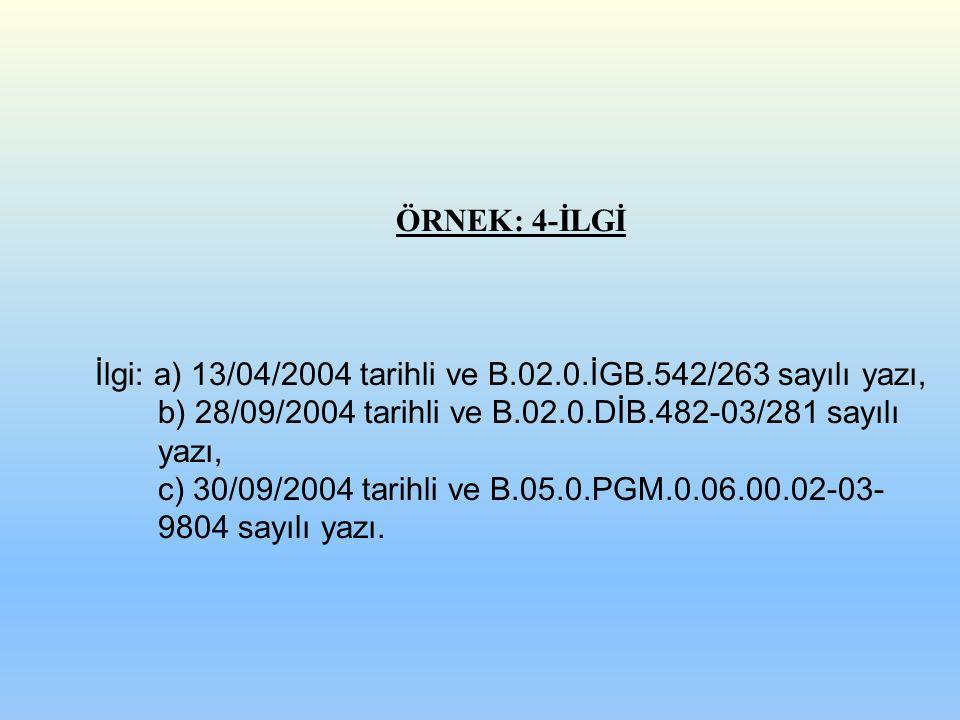 ÖRNEK: 4-İLGİ İlgi: a) 13/04/2004 tarihli ve B.02.0.İGB.542/263 sayılı yazı, b) 28/09/2004 tarihli ve B.02.0.DİB.482-03/281 sayılı yazı, c) 30/09/2004