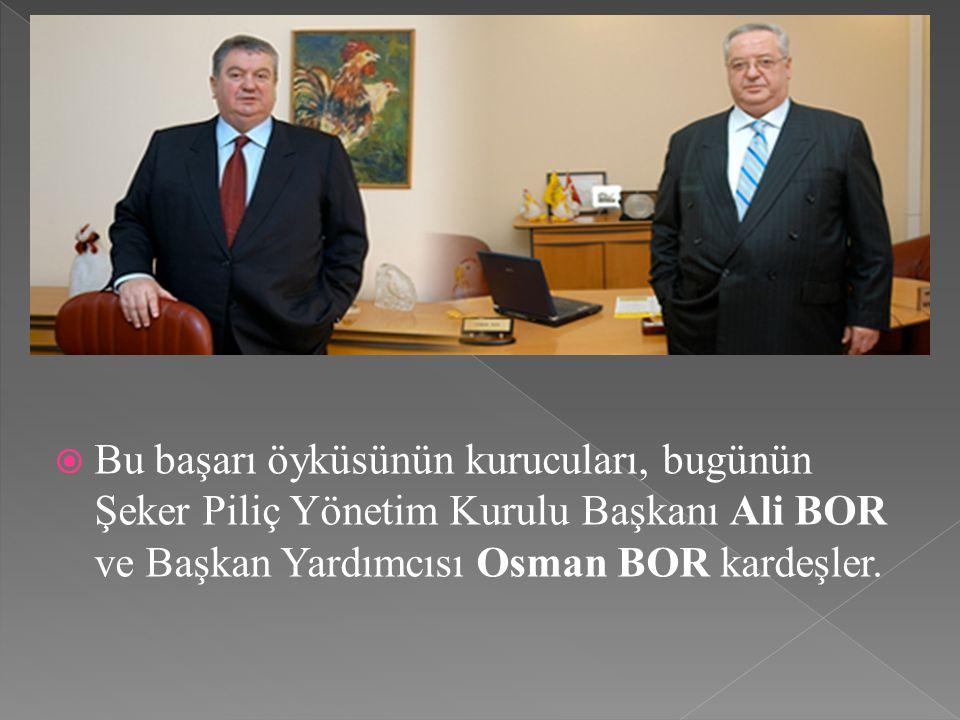 BBu başarı öyküsünün kurucuları, bugünün Şeker Piliç Yönetim Kurulu Başkanı Ali BOR ve Başkan Yardımcısı Osman BOR kardeşler.