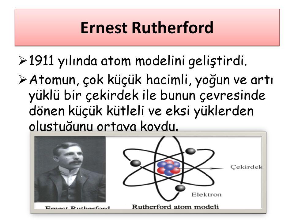 Ernest Rutherford  1911 yılında atom modelini geliştirdi.  Atomun, çok küçük hacimli, yoğun ve artı yüklü bir çekirdek ile bunun çevresinde dönen kü