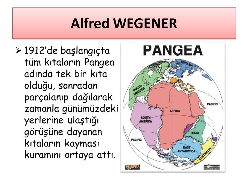 Alfred WEGENER  1912'de başlangıçta tüm kıtaların Pangea adında tek bir kıta olduğu, sonradan parçalanıp dağılarak zamanla günümüzdeki yerlerine ulaş