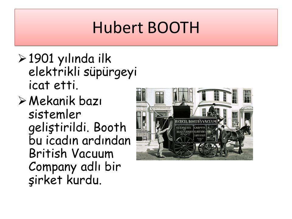 Hubert BOOTH  1901 yılında ilk elektrikli süpürgeyi icat etti.  Mekanik bazı sistemler geliştirildi. Booth bu icadın ardından British Vacuum Company