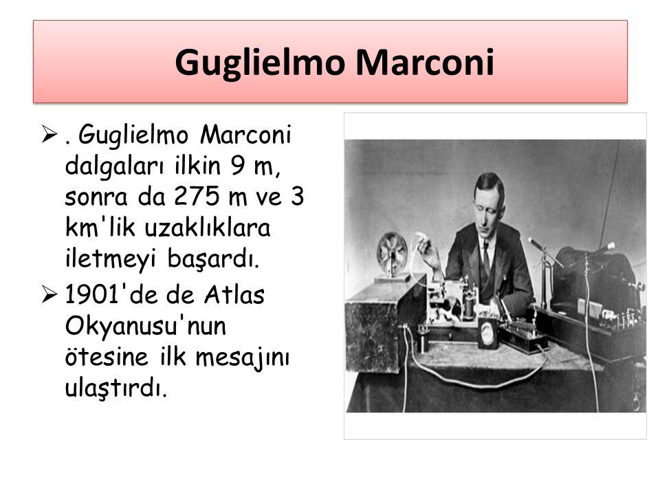 Guglielmo Marconi . Guglielmo Marconi dalgaları ilkin 9 m, sonra da 275 m ve 3 km'lik uzaklıklara iletmeyi başardı.  1901'de de Atlas Okyanusu'nun ö