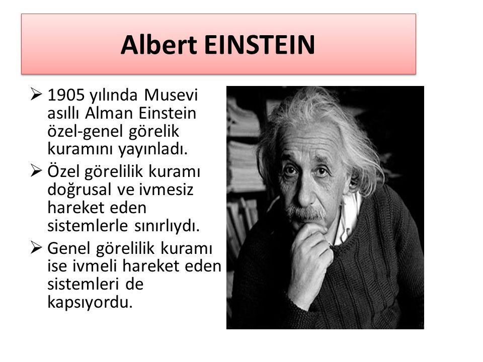 Albert EINSTEIN  1905 yılında Musevi asıllı Alman Einstein özel-genel görelik kuramını yayınladı.  Özel görelilik kuramı doğrusal ve ivmesiz hareket
