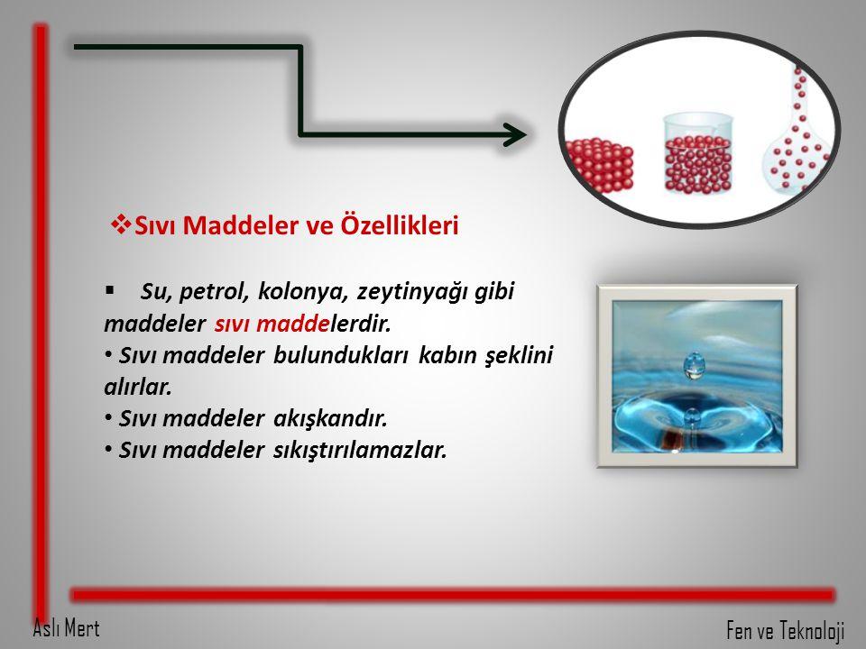 Aslı Mert Fen ve Teknoloji  Sıvı Maddeler ve Özellikleri  Su, petrol, kolonya, zeytinyağı gibi maddeler sıvı maddelerdir. Sıvı maddeler bulundukları