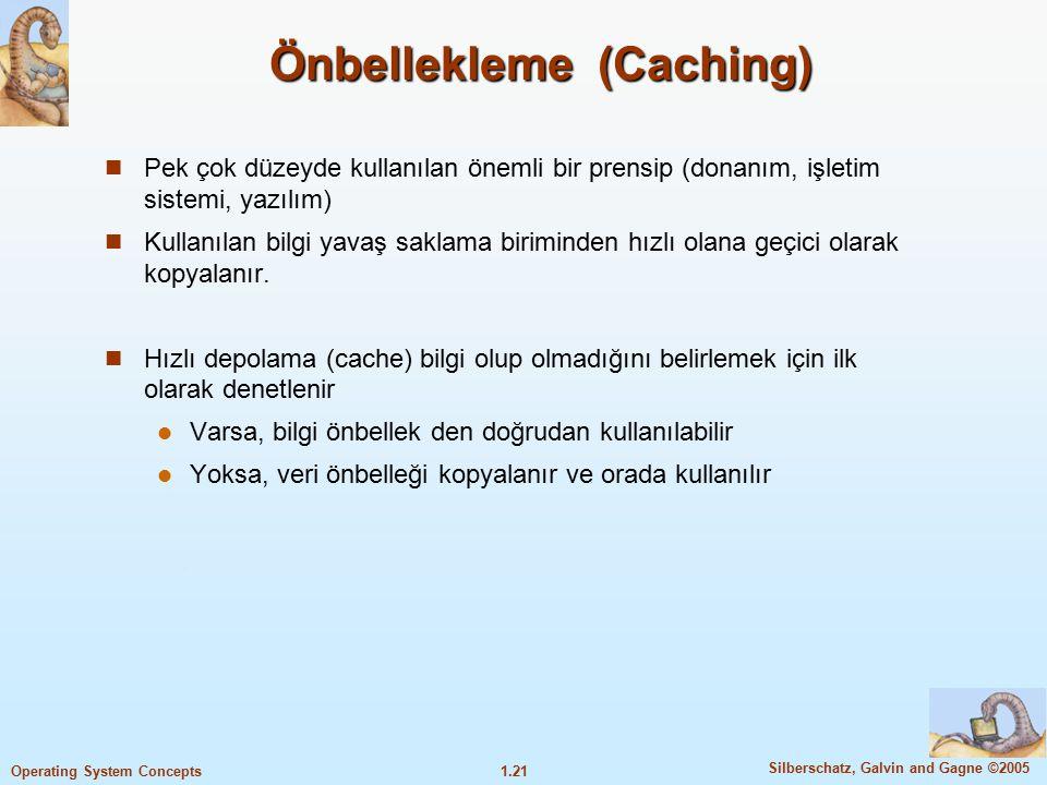1.21 Silberschatz, Galvin and Gagne ©2005 Operating System Concepts Önbellekleme (Caching) Pek çok düzeyde kullanılan önemli bir prensip (donanım, işl
