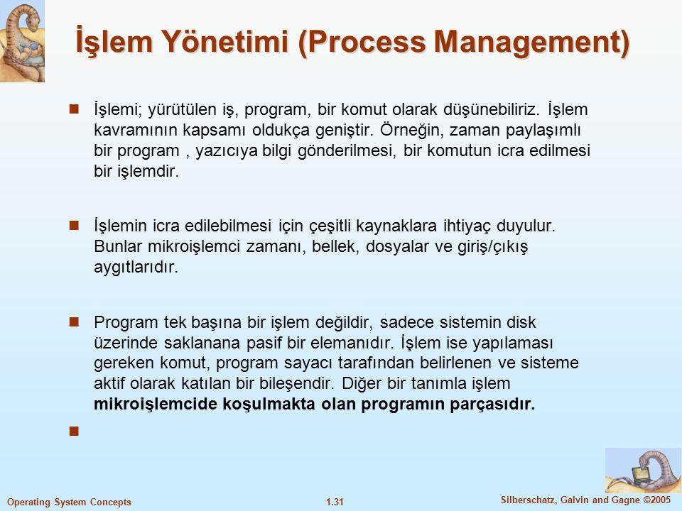 1.31 Silberschatz, Galvin and Gagne ©2005 Operating System Concepts İşlem Yönetimi (Process Management) İşlemi; yürütülen iş, program, bir komut olara