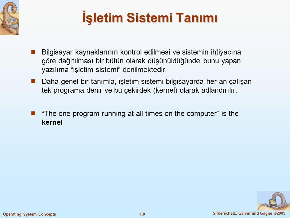 1.8 Silberschatz, Galvin and Gagne ©2005 Operating System Concepts İşletim Sistemi Tanımı Bilgisayar kaynaklarının kontrol edilmesi ve sistemin ihtiya