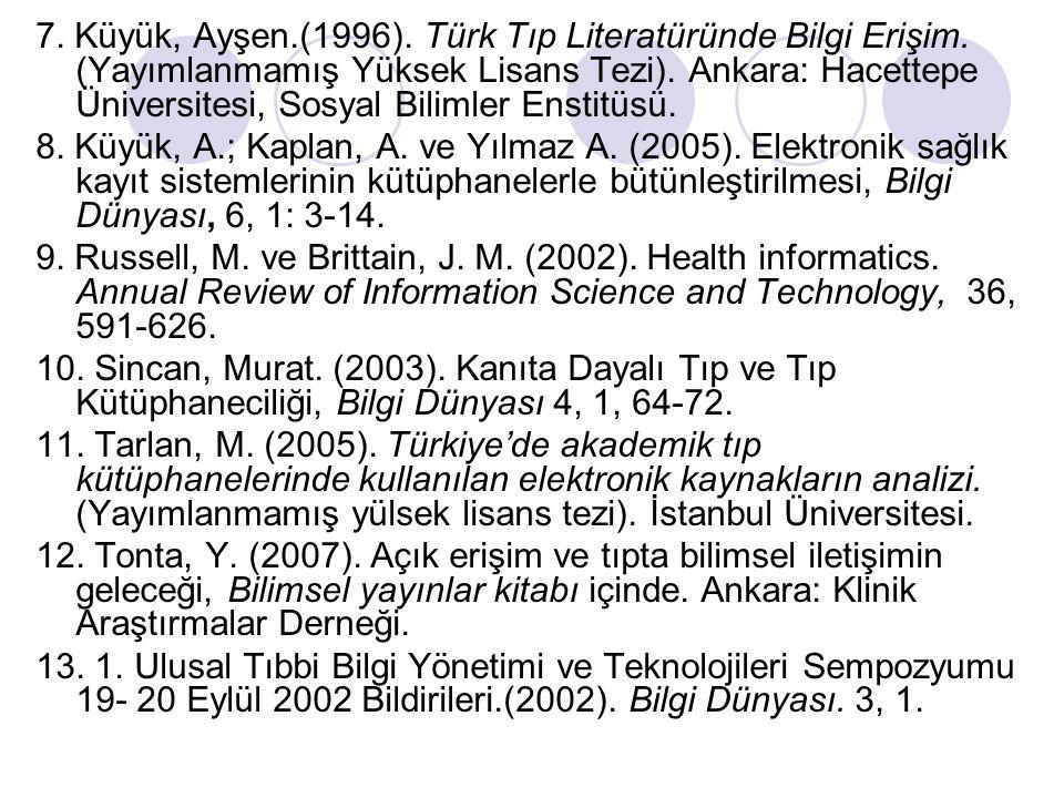 7. Küyük, Ayşen.(1996). Türk Tıp Literatüründe Bilgi Erişim. (Yayımlanmamış Yüksek Lisans Tezi). Ankara: Hacettepe Üniversitesi, Sosyal Bilimler Ensti