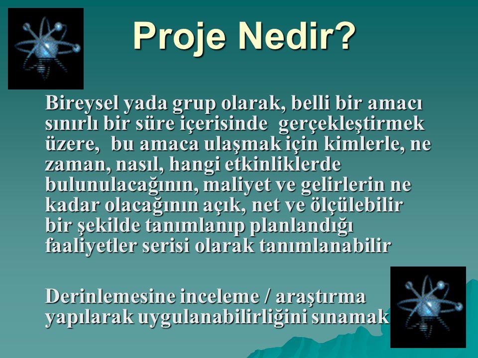 Proje Nedir? Proje Nedir? Bireysel yada grup olarak, belli bir amacı sınırlı bir süre içerisinde gerçekleştirmek üzere, bu amaca ulaşmak için kimlerle