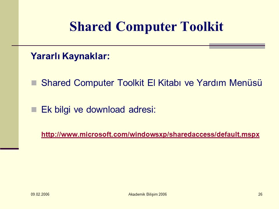 09.02.2006 Akademik Bilişim 200626 Shared Computer Toolkit Yararlı Kaynaklar: Shared Computer Toolkit El Kitabı ve Yardım Menüsü Ek bilgi ve download adresi: http://www.microsoft.com/windowsxp/sharedaccess/default.mspx