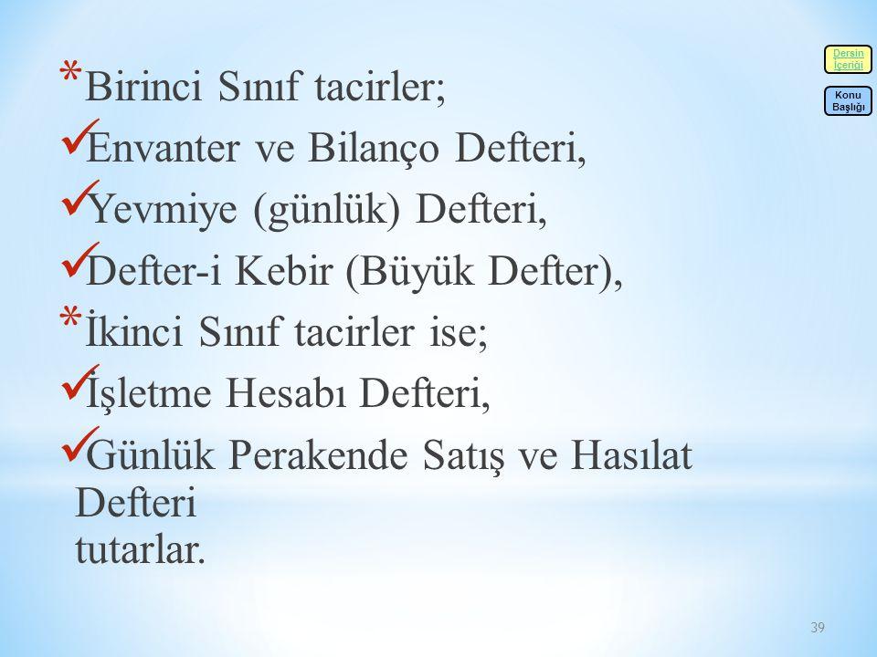 39 * Birinci Sınıf tacirler; Envanter ve Bilanço Defteri, Yevmiye (günlük) Defteri, Defter-i Kebir (Büyük Defter), * İkinci Sınıf tacirler ise; İşletme Hesabı Defteri, Günlük Perakende Satış ve Hasılat Defteri tutarlar.
