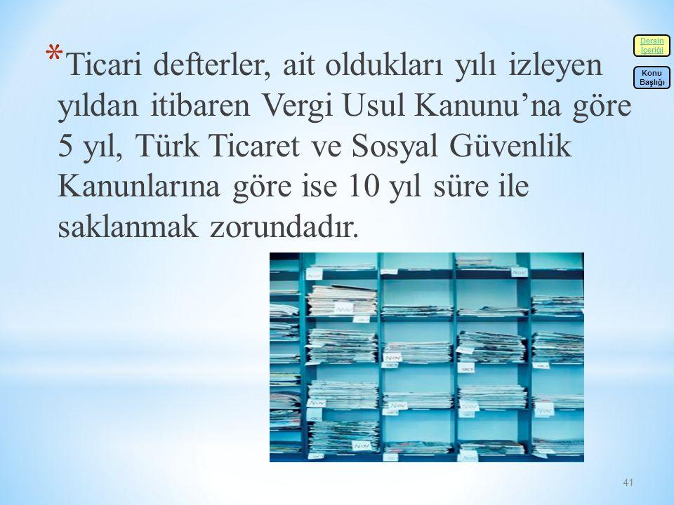 41 * Ticari defterler, ait oldukları yılı izleyen yıldan itibaren Vergi Usul Kanunu'na göre 5 yıl, Türk Ticaret ve Sosyal Güvenlik Kanunlarına göre ise 10 yıl süre ile saklanmak zorundadır.