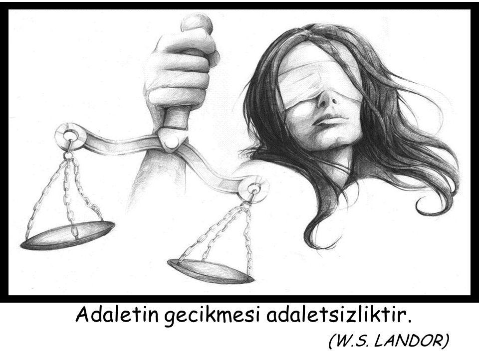 Adaletin gecikmesi adaletsizliktir. (W.S. LANDOR)