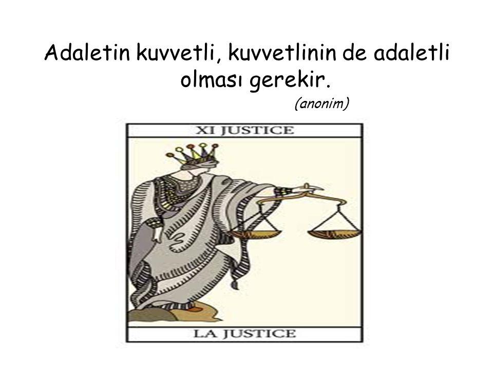 Adaletin kuvvetli, kuvvetlinin de adaletli olması gerekir. (anonim)
