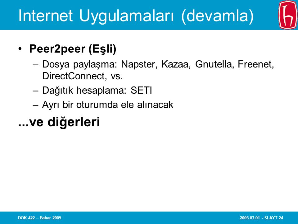 2005.03.01 - SLAYT 24DOK 422 – Bahar 2005 Internet Uygulamaları (devamla) Peer2peer (Eşli) –Dosya paylaşma: Napster, Kazaa, Gnutella, Freenet, DirectConnect, vs.