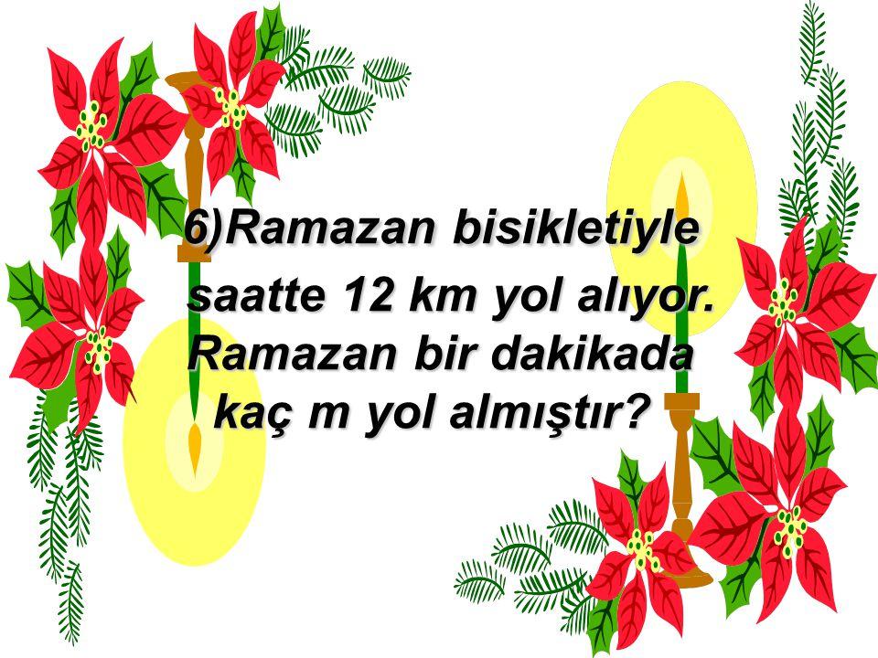 6)Ramazan bisikletiyle saatte 12 km yol alıyor. Ramazan bir dakikada kaç m yol almıştır?