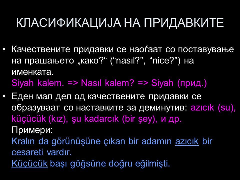 """КЛАСИФИКАЦИЈА НА ПРИДАВКИТЕ Качествените придавки се наоѓаат со поставување на прашањето """"како?"""" (""""nasıl?"""", """"nice?"""") на именката. Siyah kalem. => Nası"""