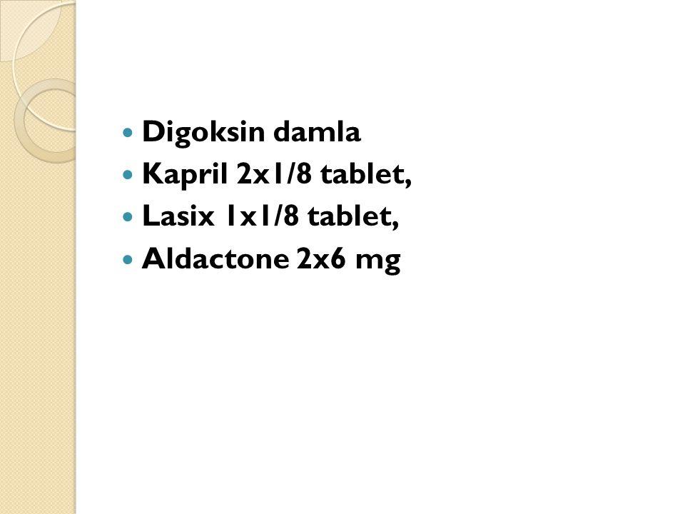Digoksin damla Kapril 2x1/8 tablet, Lasix 1x1/8 tablet, Aldactone 2x6 mg