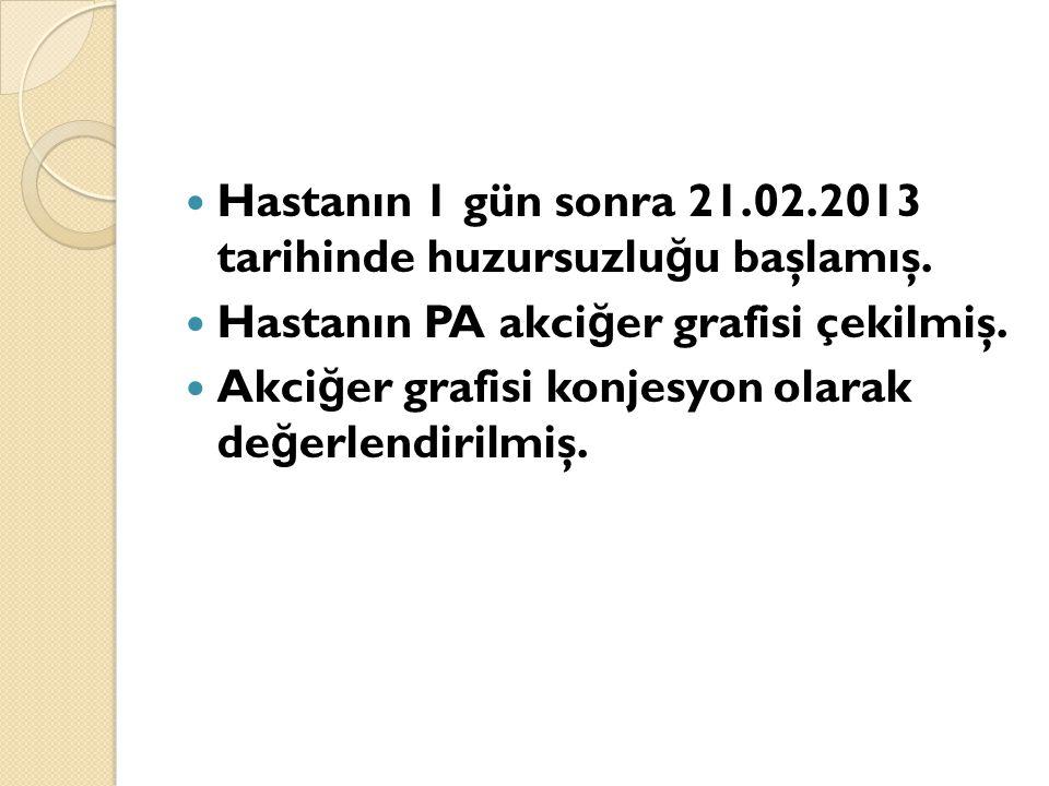 Hastanın 1 gün sonra 21.02.2013 tarihinde huzursuzlu ğ u başlamış.